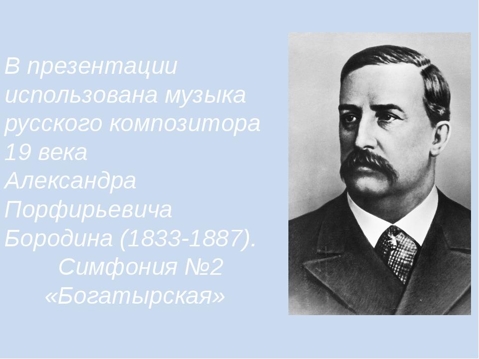 В презентации использована музыка русского композитора 19 века Александра Пор...