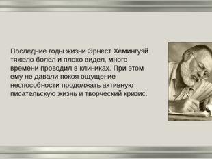 Последние годы жизни Эрнест Хемингуэй тяжело болел и плохо видел, много време