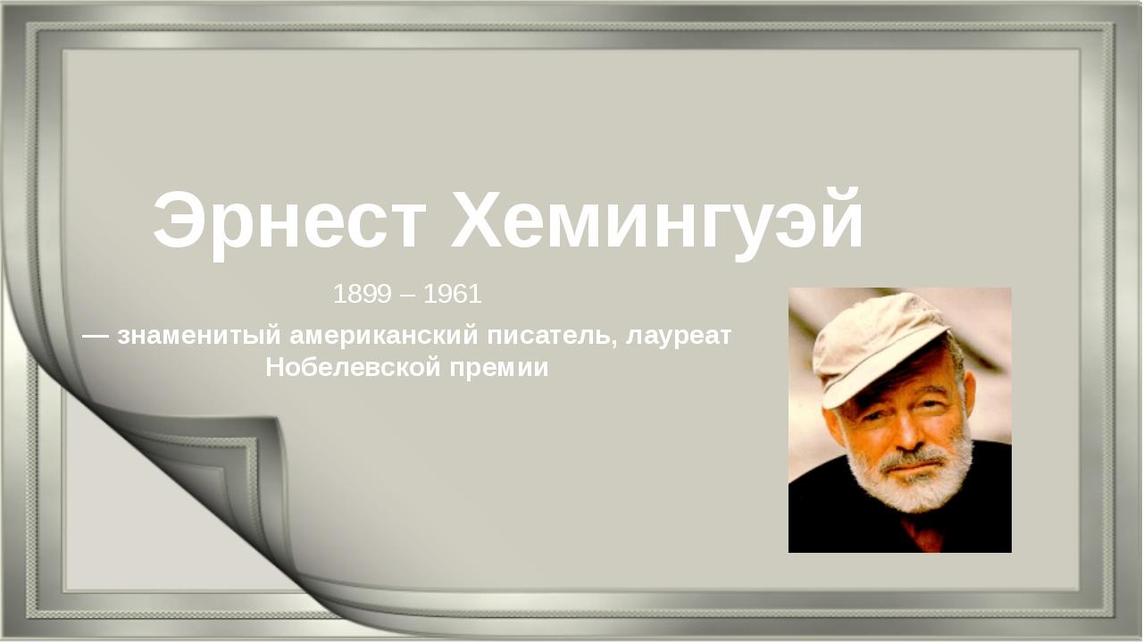 Эрнест Хемингуэй 1899 – 1961 — знаменитый американский писатель, лауреат Нобе...