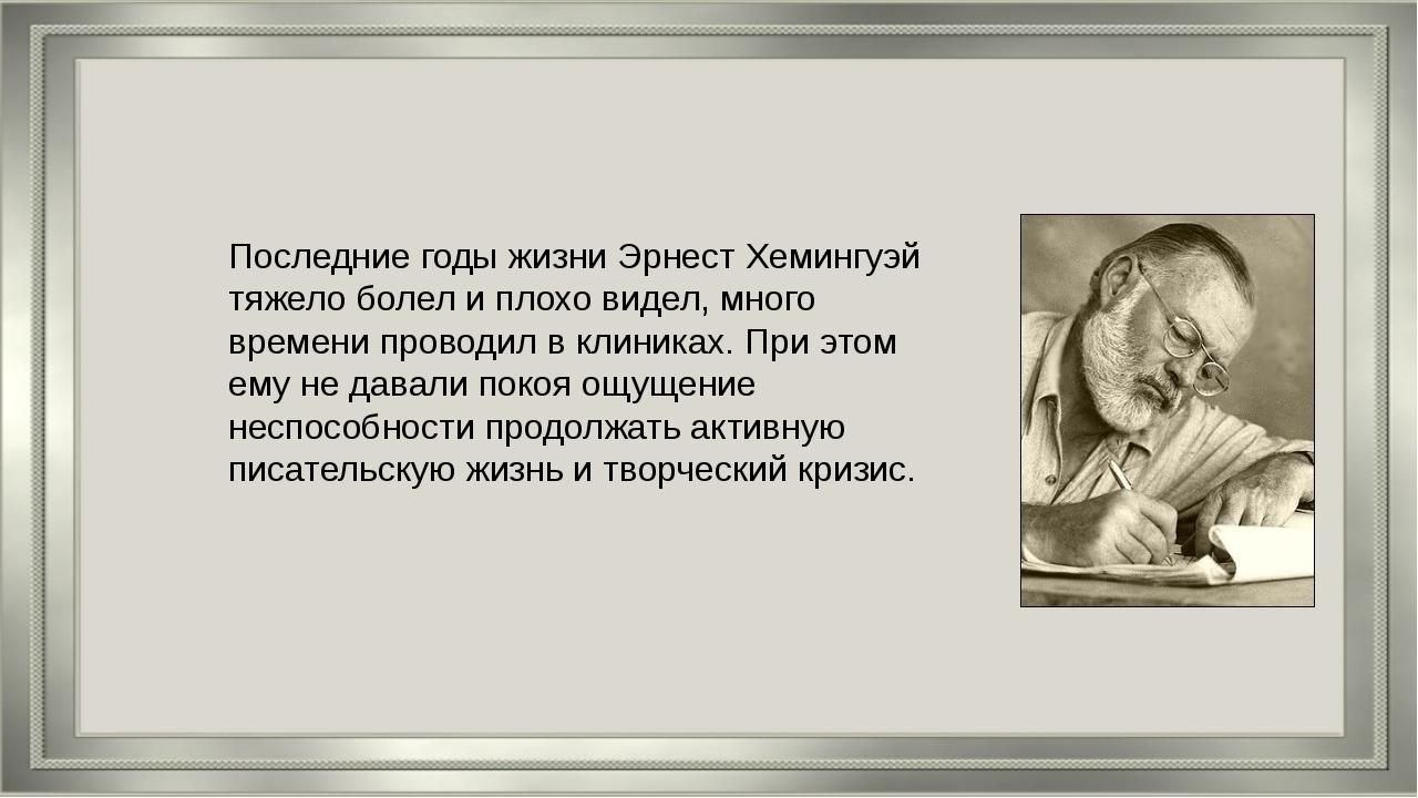 Последние годы жизни Эрнест Хемингуэй тяжело болел и плохо видел, много време...