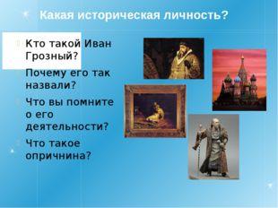 Какая историческая личность? Кто такой Иван Грозный? Почему его так назвали?