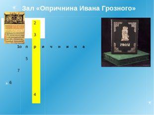 Зал «Опричнина Ивана Грозного» 2 3 1о п р и ч н и н а 5 7 6 4