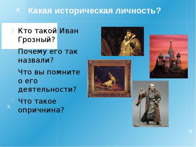 Какая историческая личность? Кто такой Иван Грозный? Почему его так назвали?...