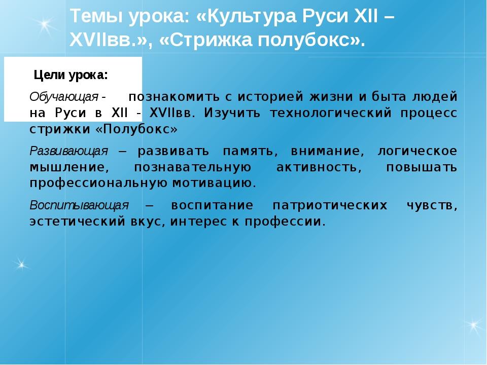 Темы урока: «Культура Руси XII – XVIIвв.», «Стрижка полубокс». Цели урока: Об...