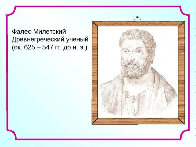 Фалес Милетский Древнегреческий ученый (ок. 625 – 547 гг. до н. э.)