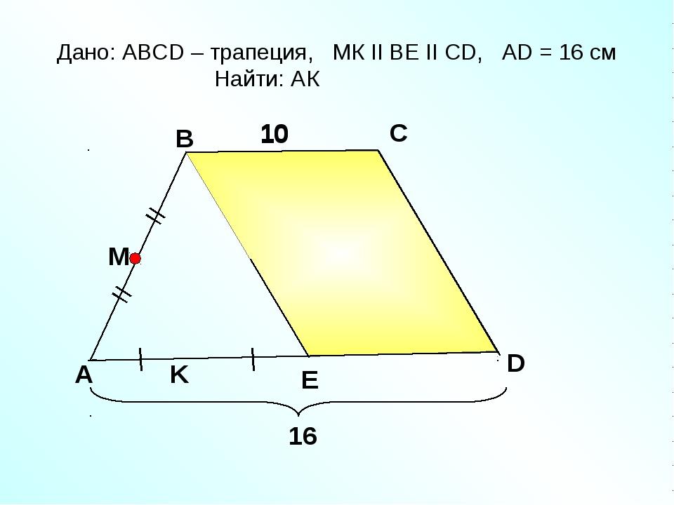 A B C E Дано: АВСD – трапеция, МК II ВE II СD, АD = 16 cм Найти: АК 10 D K 10