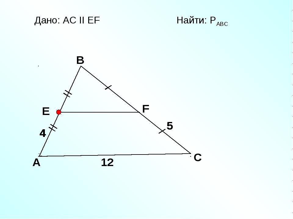 A B C F E Дано: АС II EF Найти: PАВС 12 5 5 4 4