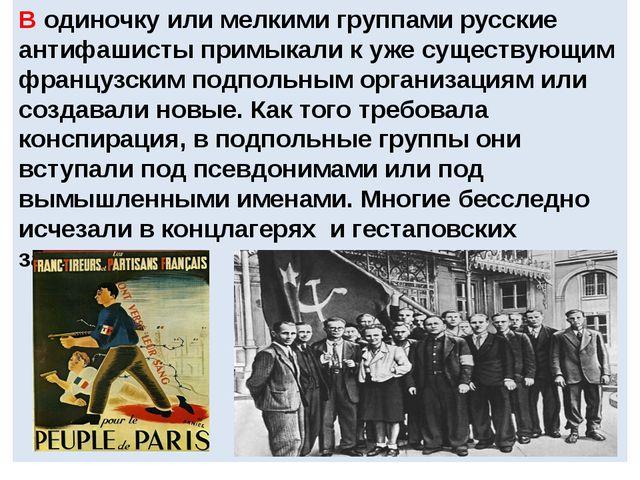 В одиночку или мелкими группами русские антифашисты примыкали к уже существу...