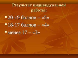 Результат индивидуальной работы: 20-19 баллов – «5» 18-17 баллов – «4» менее