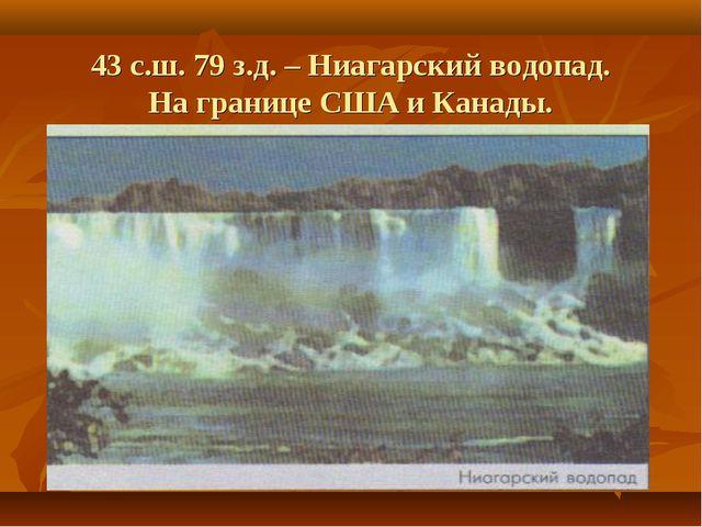 43 с.ш. 79 з.д. – Ниагарский водопад. На границе США и Канады.