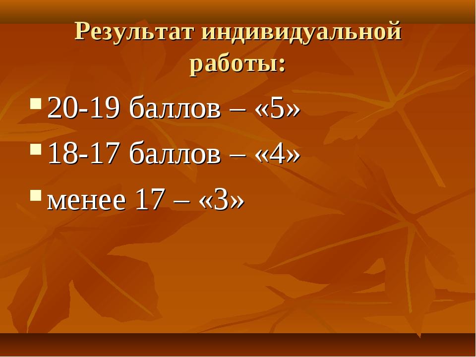 Результат индивидуальной работы: 20-19 баллов – «5» 18-17 баллов – «4» менее...