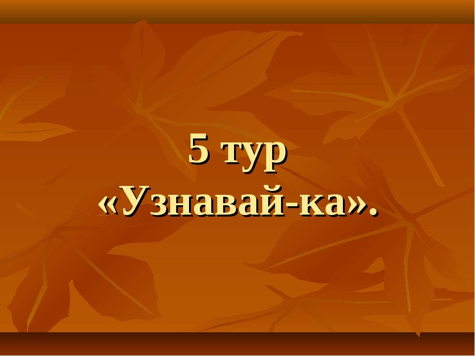 5 тур «Узнавай-ка».