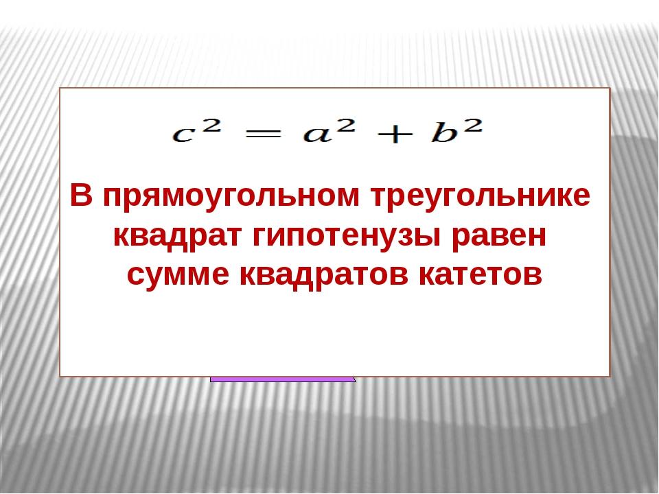 В прямоугольном треугольнике квадрат гипотенузы равен сумме квадратов катетов