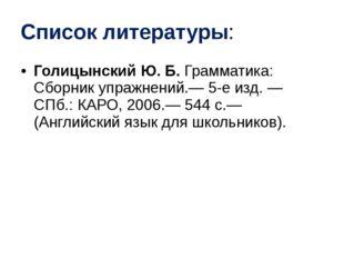 Список литературы: Голицынский Ю. Б. Грамматика: Сборник упражнений.— 5-е изд