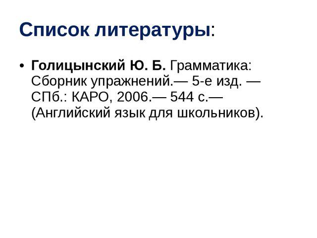 Список литературы: Голицынский Ю. Б. Грамматика: Сборник упражнений.— 5-е изд...