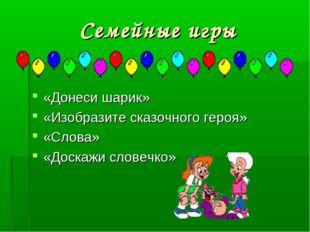 Семейные игры «Донеси шарик» «Изобразите сказочного героя» «Слова» «Доскажи с