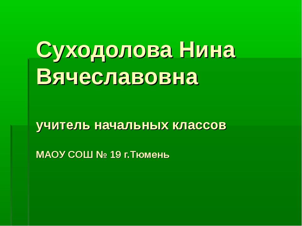 Суходолова Нина Вячеславовна учитель начальных классов МАОУ СОШ № 19 г.Тюмень