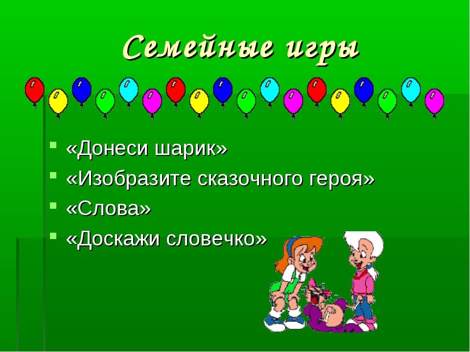 Семейные игры «Донеси шарик» «Изобразите сказочного героя» «Слова» «Доскажи с...