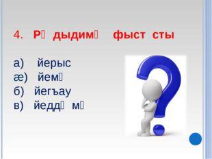 4. Рᴂдыдимᴂ фыст сты а) йерыс æ) йемᴂ б) йегъау в) йеддᴂмᴂ