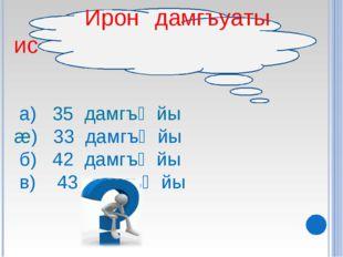 Ирон дамгъуаты ис а) 35 дамгъᴂйы æ) 33 дамгъᴂйы б) 42 дамгъᴂйы в) 43 дамгъᴂйы