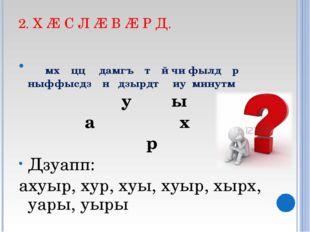 2. Х Æ С Л Æ В Æ Р Д. ᴁмхᴂццᴂ дамгъᴂтᴂй чи фылдᴂр ныффысдзᴂн дзырдтᴂ иу минут