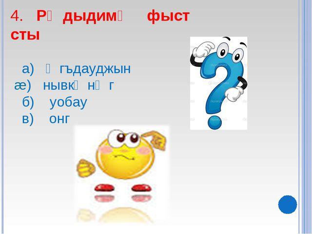 4. Рᴂдыдимᴂ фыст сты а) ᴂгъдауджын æ) нывкᴂнᴂг б) уобау в) онг
