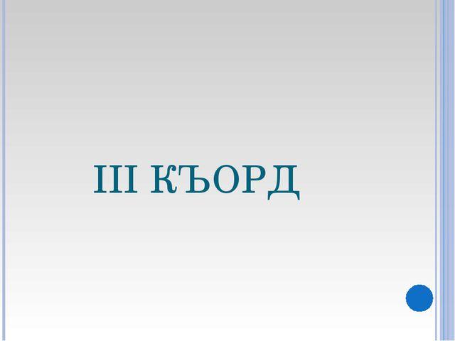 III КЪОРД