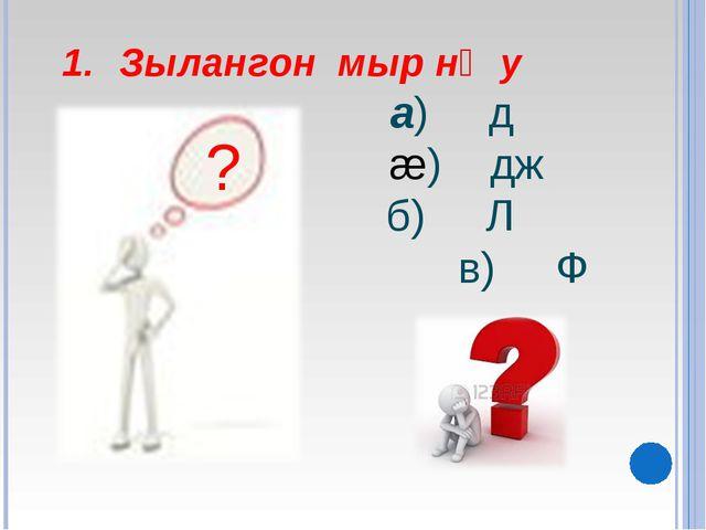 Зылангон мыр нᴂу а) д æ) дж б) Л в) Ф ?