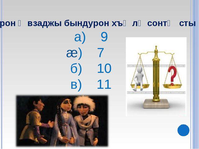 Ирон ᴂвзаджы бындурон хъᴂлᴂсонтᴂ сты а) 9 æ) 7 б) 10 в) 11
