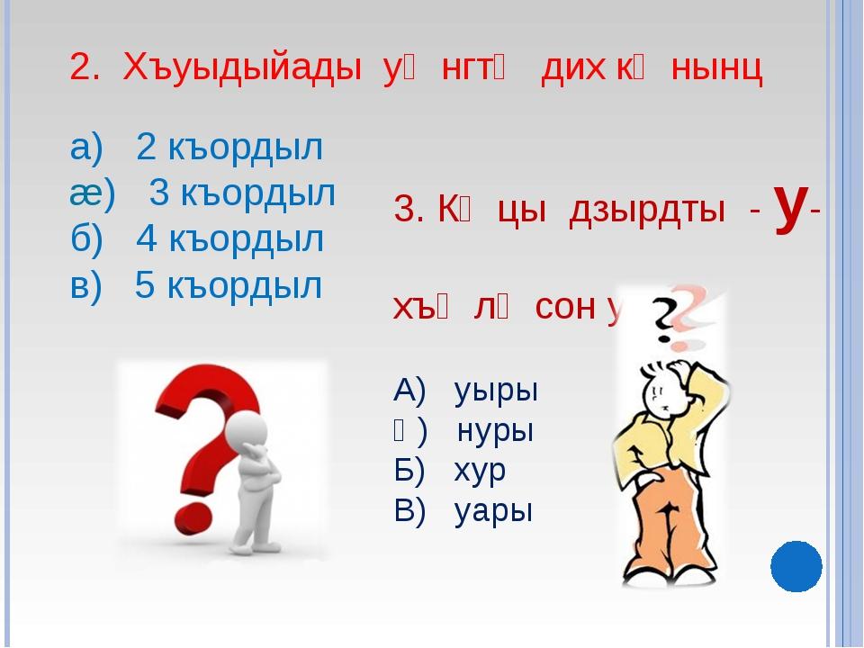 2. Хъуыдыйады уᴂнгтᴂ дих кᴂнынц а) 2 къордыл æ) 3 къордыл б) 4 къордыл в) 5...
