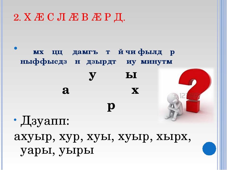 2. Х Æ С Л Æ В Æ Р Д. ᴁмхᴂццᴂ дамгъᴂтᴂй чи фылдᴂр ныффысдзᴂн дзырдтᴂ иу минут...