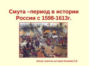 Смута –период в истории России с 1598-1613г. Автор: учитель истории Коняева Е