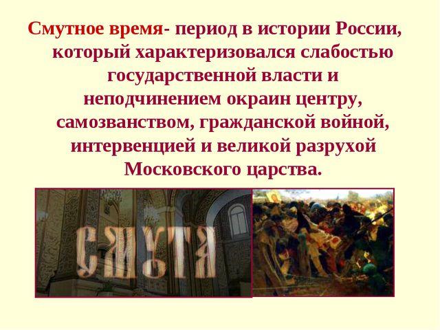 Смутное время- период в истории России, который характеризовался слабостью го...