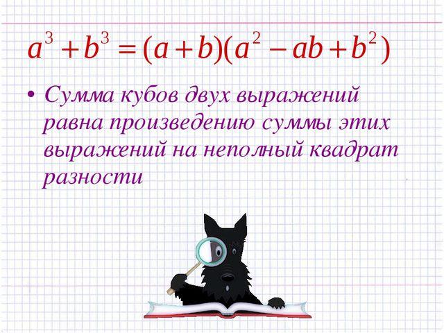 Сумма кубов двух выражений равна произведению суммы этих выражений на неполны...