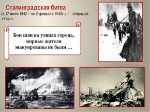 Сталинградская битва (с 17 июля 1942 – по 2 февраля 1943г.) – операция «Уран