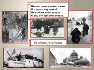 На улицах Ленинграда Пылает днем и ночью пламя И озаряет шар земной, Не ут