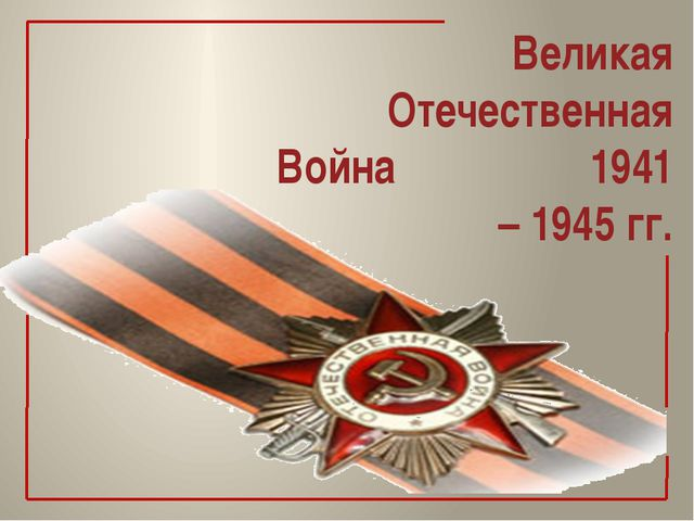 Великая Отечественная Война 1941 – 1945 гг.