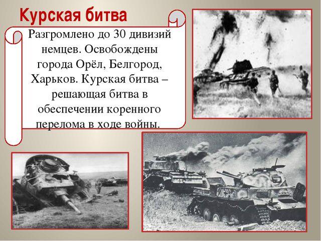 Курская битва Разгромлено до 30 дивизий немцев. Освобождены города Орёл, Белг...
