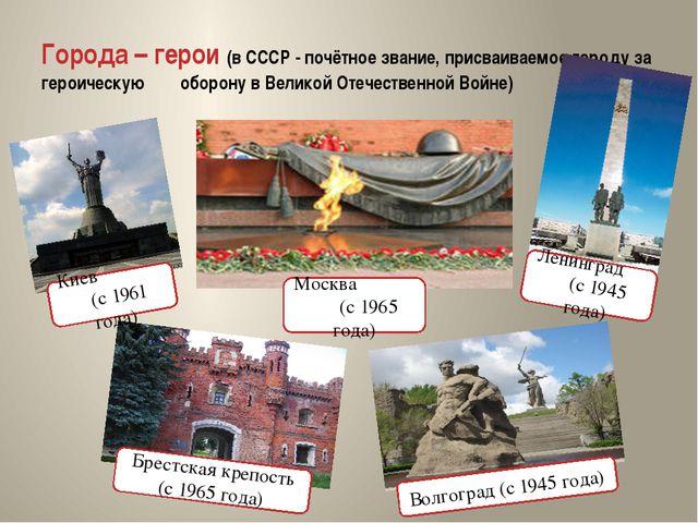 Города – герои (в СССР - почётное звание, присваиваемое городу за героическую...