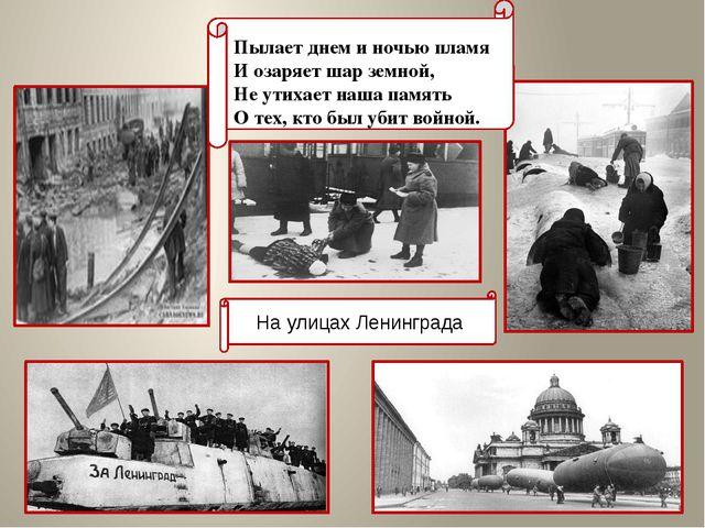 На улицах Ленинграда Пылает днем и ночью пламя И озаряет шар земной, Не ут...