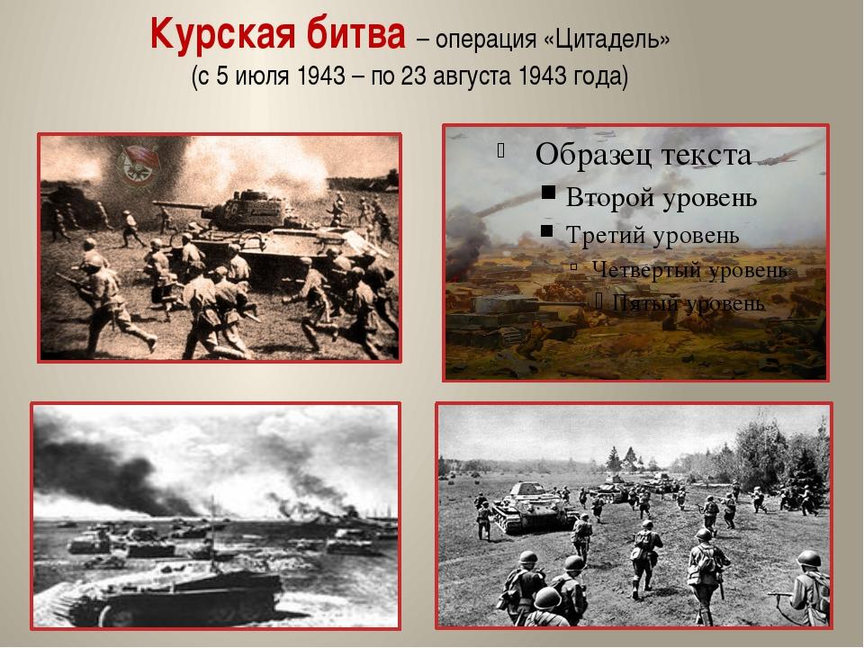 Курская битва – операция «Цитадель» (с 5 июля 1943 – по 23 августа 1943 года)