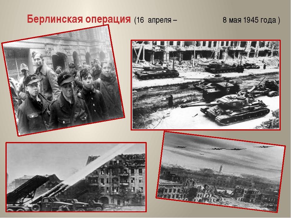 Берлинская операция (16 апреля – 8 мая 1945 года )