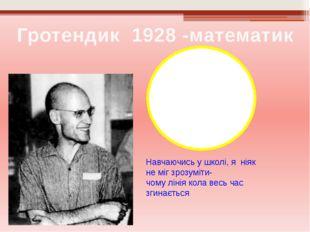 Гротендик 1928 -математик Навчаючись у школі, я ніяк не міг зрозуміти- чому л