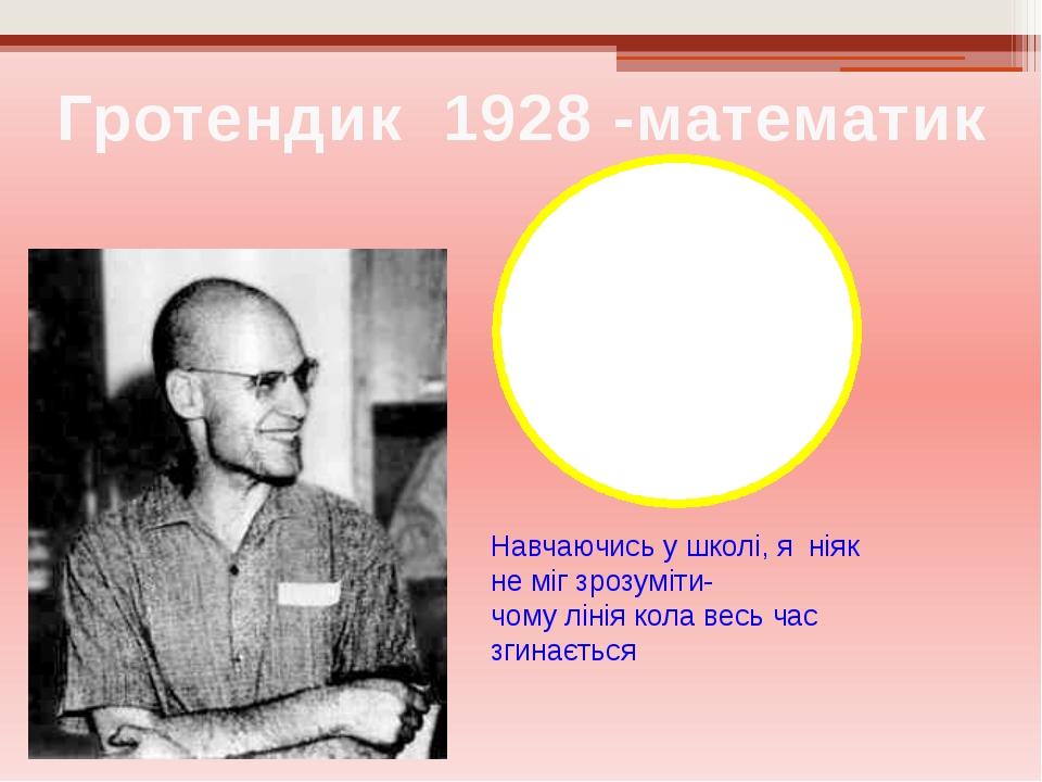 Гротендик 1928 -математик Навчаючись у школі, я ніяк не міг зрозуміти- чому л...