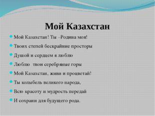 Мой Казахстан Мой Казахстан! Ты –Родина моя! Твоих степей бескрайние просторы