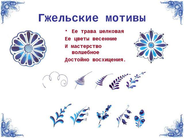 Гжельские мотивы Ее трава шелковая Ее цветы весенние И мастерство волшебное Д...