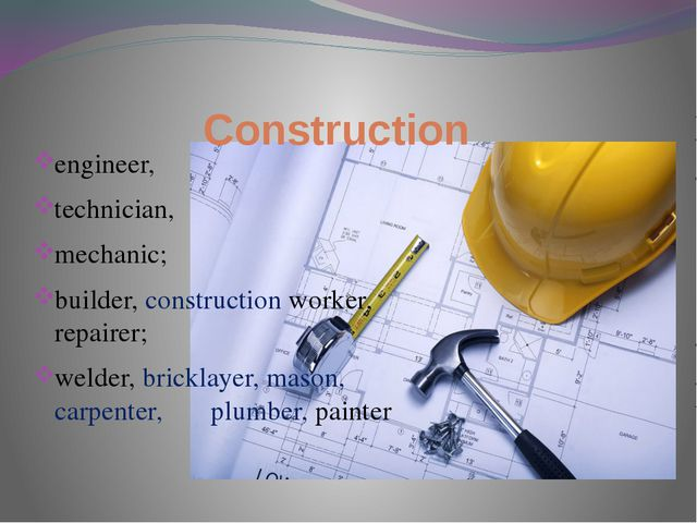 Construction engineer, technician, mechanic; builder, construction worker, re...