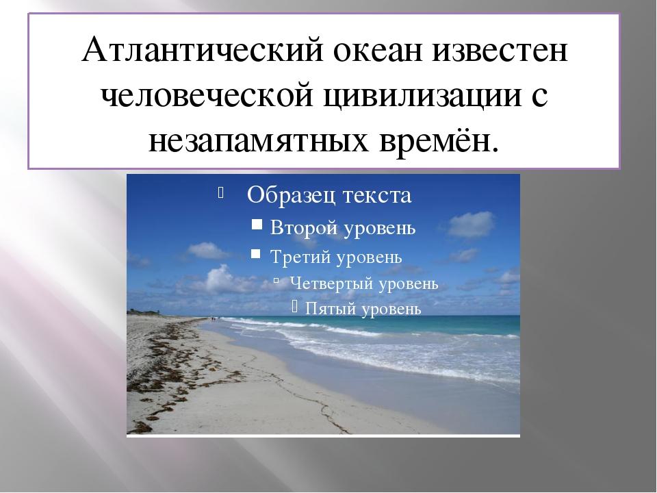 Атлантический океан известен человеческой цивилизации с незапамятных времён.
