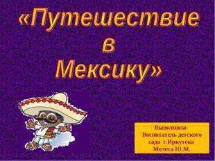 Выполнила: Воспитатель детского сада г.Иркутска Мелета Ю.М.