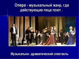Опера - музыкальный жанр, где действующие лица поют . Музыкально- драматическ